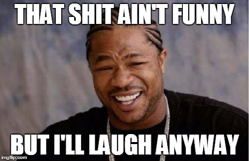 When you hear a joke that low-key offends you | THAT SHIT AIN'T FUNNY BUT I'LL LAUGH ANYWAY | image tagged in memes,yo dawg heard you | made w/ Imgflip meme maker