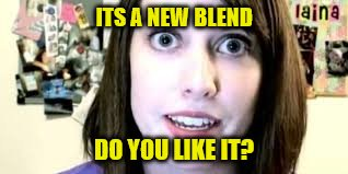 ITS A NEW BLEND DO YOU LIKE IT? | made w/ Imgflip meme maker