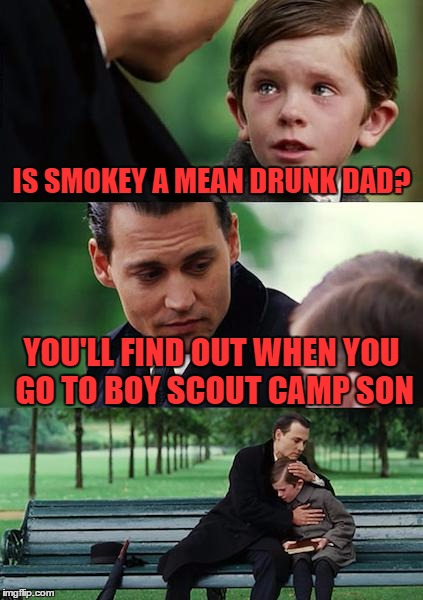 Finding Neverland Meme | IS SMOKEY A MEAN DRUNK DAD? YOU'LL FIND OUT WHEN YOU GO TO BOY SCOUT CAMP SON | image tagged in memes,finding neverland | made w/ Imgflip meme maker