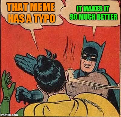 Batman Slapping Robin Meme | THAT MEME HAS A TYPO IT MAKES IT SO MUCH BETTER | image tagged in memes,batman slapping robin | made w/ Imgflip meme maker