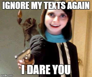 Meme Overly attached girlfriend weekend.  April 7-9. A Socrates and Craziness_all_the_way event | IGNORE MY TEXTS AGAIN I DARE YOU | image tagged in overly attached girlfriend | made w/ Imgflip meme maker