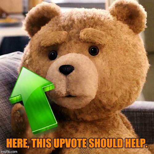 Thanks Ted | HERE, THIS UPVOTE SHOULD HELP. | image tagged in ted,upvote week | made w/ Imgflip meme maker