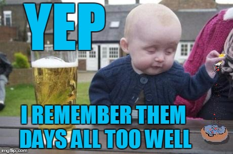 drunk baby with cigarette | YEP I REMEMBER THEM DAYS ALL TOO WELL | image tagged in drunk baby with cigarette | made w/ Imgflip meme maker