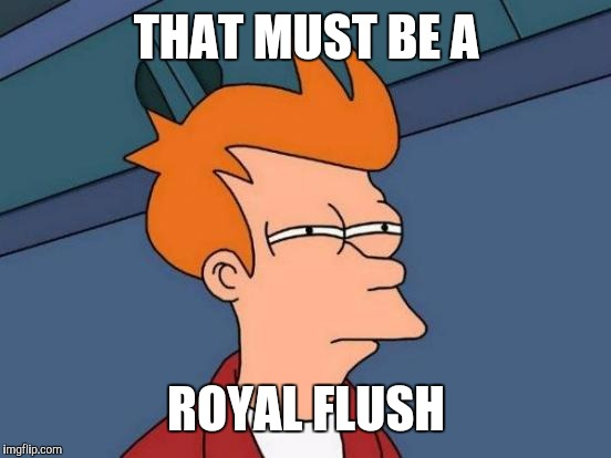 Futurama Fry Meme | THAT MUST BE A ROYAL FLUSH | image tagged in memes,futurama fry | made w/ Imgflip meme maker