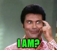 I AM? | made w/ Imgflip meme maker
