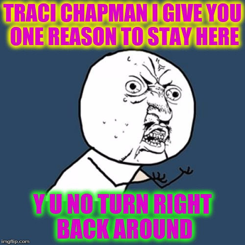 Y U No Meme | TRACI CHAPMAN I GIVE YOU ONE REASON TO STAY HERE Y U NO TURN RIGHT BACK AROUND | image tagged in memes,y u no | made w/ Imgflip meme maker