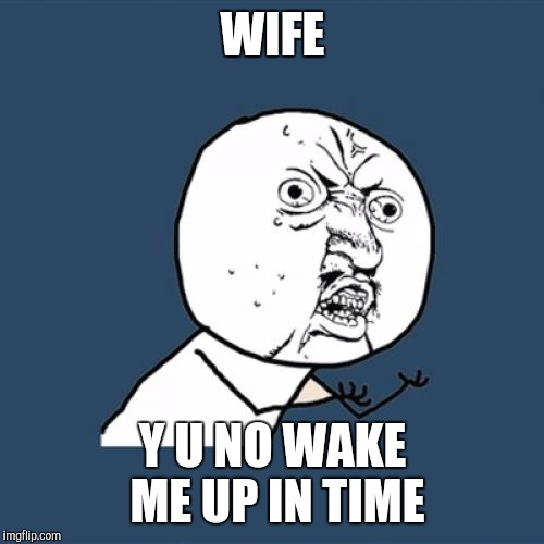 Y U No Meme | WIFE Y U NO WAKE ME UP IN TIME | image tagged in memes,y u no | made w/ Imgflip meme maker