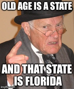 Back In My Day Meme | OLD AGE IS A STATE AND THAT STATE IS FLORIDA | image tagged in memes,back in my day | made w/ Imgflip meme maker