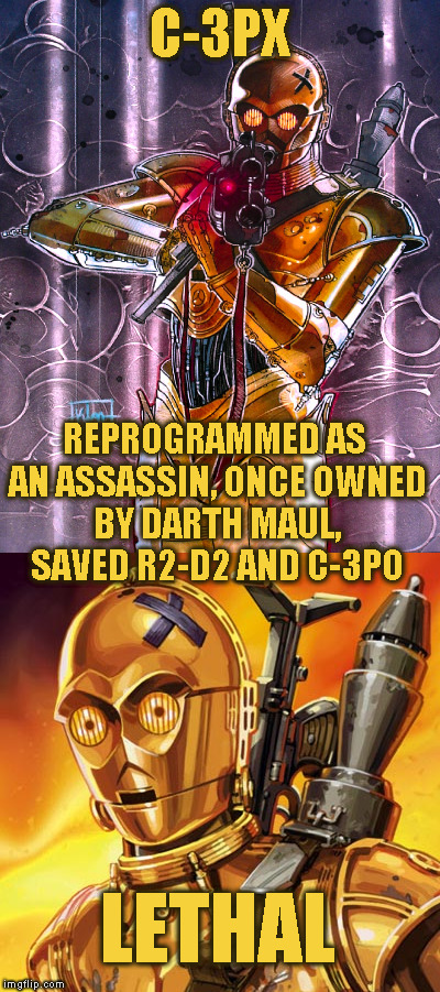 Star Wars Expanded Universe Character Spotlight: C-3PX |  C-3PX; REPROGRAMMED AS AN ASSASSIN, ONCE OWNED BY DARTH MAUL, SAVED R2-D2 AND C-3PO; LETHAL | image tagged in memes,star wars,star wars treu canon,legends,star wars kills disney,star wars eu character spotlight | made w/ Imgflip meme maker