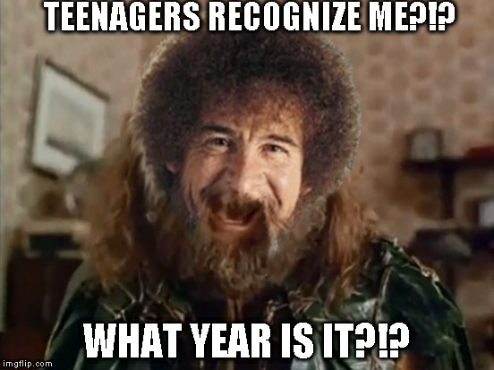 Bob Ross Week - April 3-9 A Lafonso Event | TEENAGERS RECOGNIZE ME?!? WHAT YEAR IS IT?!? | image tagged in memes,what year is it,bob ross,bob ross week,lafonso | made w/ Imgflip meme maker
