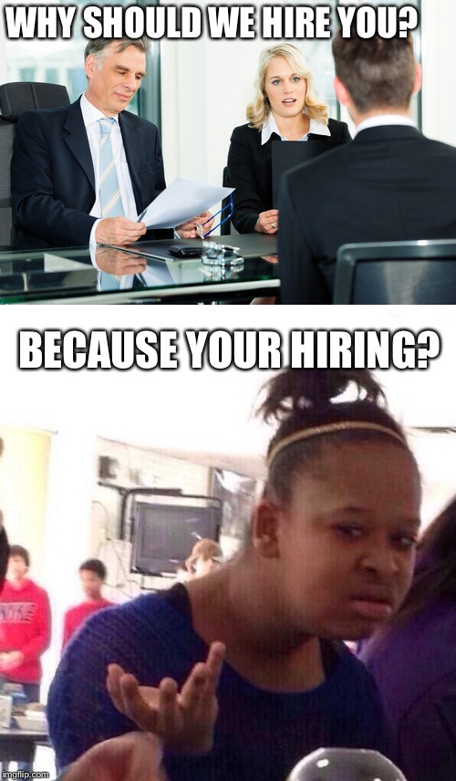 WHY SHOULD WE HIRE YOU? BECAUSE YOUR HIRING? | image tagged in jobs yay,stolen meme,tyrtle,cheesecake | made w/ Imgflip meme maker
