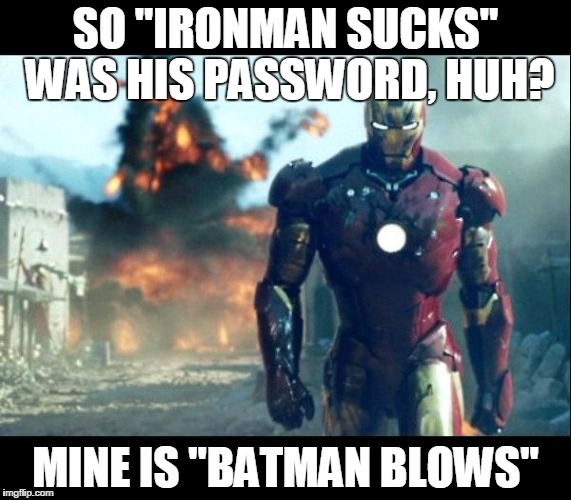 "iron man |  SO ""IRONMAN SUCKS"" WAS HIS PASSWORD, HUH? MINE IS ""BATMAN BLOWS"" 