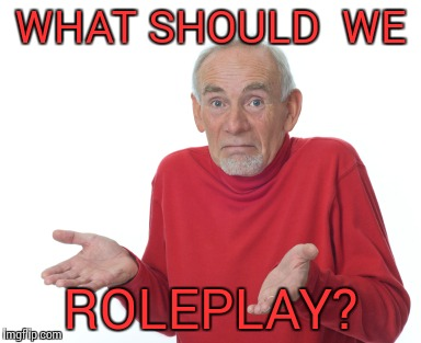 Shrugging | WHAT SHOULD  WE ROLEPLAY? | image tagged in shrugging | made w/ Imgflip meme maker