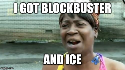 Aint Nobody Got Time For That Meme | I GOT BLOCKBUSTER AND ICE | image tagged in memes,aint nobody got time for that | made w/ Imgflip meme maker