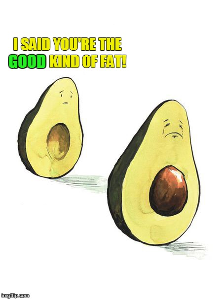 I avocate more and better communication | I SAID YOU'RE THE GOOD KIND OF FAT! GOOD | image tagged in memes,fat,avocado | made w/ Imgflip meme maker