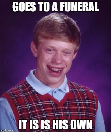 Bad Luck Brian Meme | GOES TO A FUNERAL IT IS IS HIS OWN | image tagged in memes,bad luck brian | made w/ Imgflip meme maker
