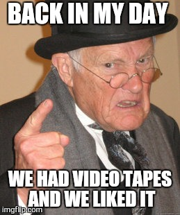 Back In My Day Meme | BACK IN MY DAY WE HAD VIDEO TAPES AND WE LIKED IT | image tagged in memes,back in my day | made w/ Imgflip meme maker