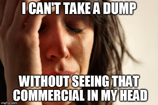 First World Problems Meme | I CAN'T TAKE A DUMP WITHOUT SEEING THAT COMMERCIAL IN MY HEAD | image tagged in memes,first world problems | made w/ Imgflip meme maker