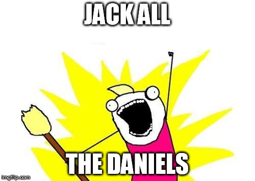 X All The Y Meme | JACK ALL THE DANIELS | image tagged in memes,x all the y | made w/ Imgflip meme maker
