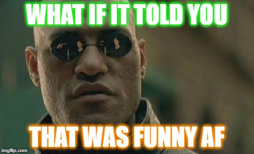 Matrix Morpheus Meme | WHAT IF IT TOLD YOU THAT WAS FUNNY AF | image tagged in memes,matrix morpheus | made w/ Imgflip meme maker