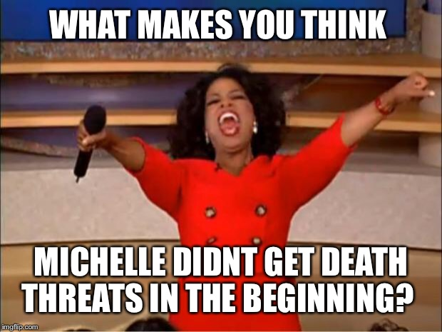 Oprah You Get A Meme | WHAT MAKES YOU THINK MICHELLE DIDNT GET DEATH THREATS IN THE BEGINNING? | image tagged in memes,oprah you get a | made w/ Imgflip meme maker