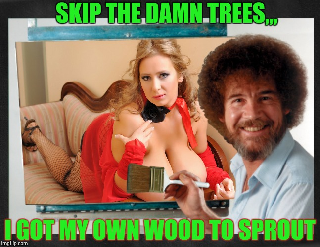 Paint it stacked,,, | SKIP THE DAMN TREES,,, I GOT MY OWN WOOD TO SPROUT | image tagged in bob ross week,a lafonso event,cleavage week,paint it stacked,boobs,bob ross | made w/ Imgflip meme maker