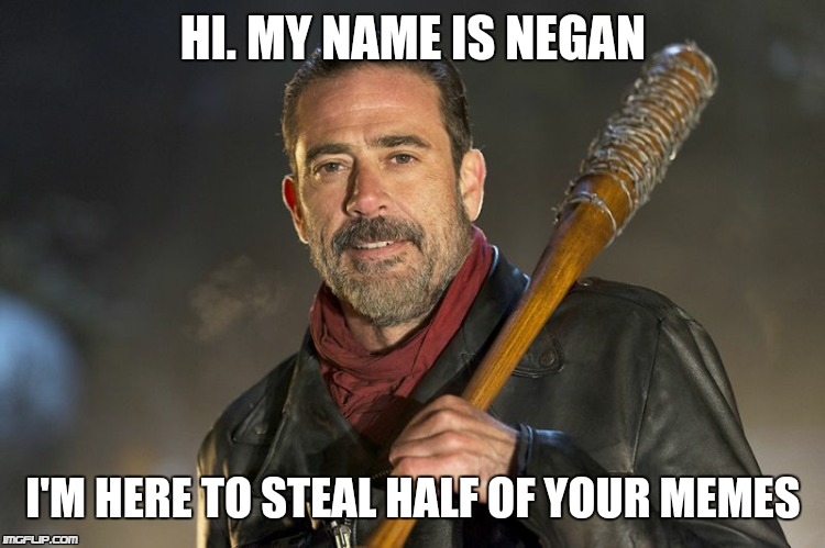negan |  HI. MY NAME IS NEGAN; I'M HERE TO STEAL HALF OF YOUR MEMES | image tagged in negan | made w/ Imgflip meme maker