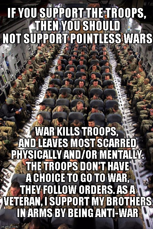 US Troops | IF YOU SUPPORT THE TROOPS, THEN YOU SHOULD NOT SUPPORT POINTLESS WARS WAR KILLS TROOPS, AND LEAVES MOST SCARRED PHYSICALLY AND/OR MENTALLY.  | image tagged in us troops | made w/ Imgflip meme maker