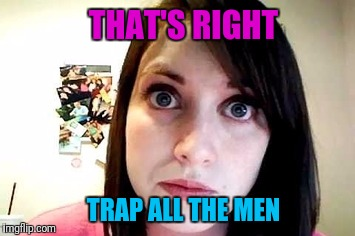 THAT'S RIGHT TRAP ALL THE MEN | made w/ Imgflip meme maker
