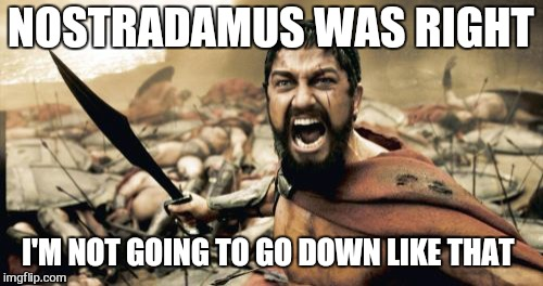 Fuck you isis  | NOSTRADAMUS WAS RIGHT I'M NOT GOING TO GO DOWN LIKE THAT | image tagged in memes,sparta leonidas,trump,war | made w/ Imgflip meme maker