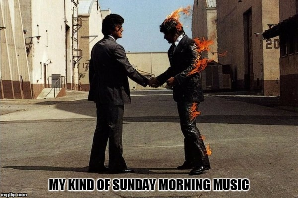 Now only if I didn't have to go to work | MY KIND OF SUNDAY MORNING MUSIC | image tagged in pink floyd | made w/ Imgflip meme maker