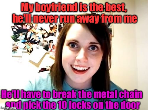 His mine... forever and ever and ever.... | My boyfriend is the best, he'll never run away from me He'll have to break the metal chain and pick the 10 locks on the door | image tagged in memes,overly attached girlfriend,overly attached girlfriend weekend | made w/ Imgflip meme maker
