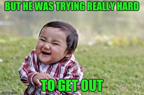 Evil Toddler Meme | BUT HE WAS TRYING REALLY HARD TO GET OUT | image tagged in memes,evil toddler | made w/ Imgflip meme maker