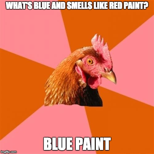 Anti Joke Chicken Meme | WHAT'S BLUE AND SMELLS LIKE RED PAINT? BLUE PAINT | image tagged in memes,anti joke chicken | made w/ Imgflip meme maker
