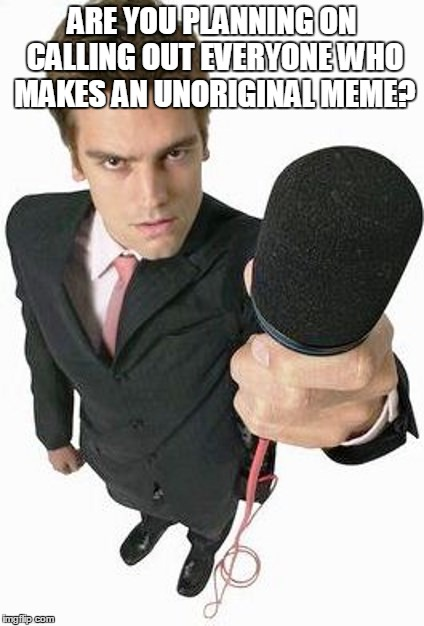 Reporter | ARE YOU PLANNING ON CALLING OUT EVERYONE WHO MAKES AN UNORIGINAL MEME? | image tagged in reporter | made w/ Imgflip meme maker