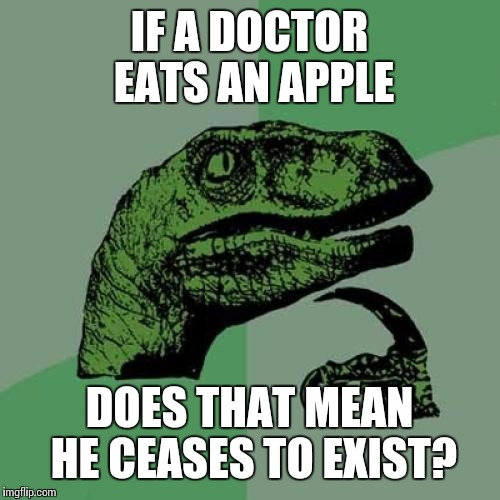 An apple a day keeps the doctor away, right? | IF A DOCTOR EATS AN APPLE DOES THAT MEAN HE CEASES TO EXIST? | image tagged in memes,philosoraptor | made w/ Imgflip meme maker
