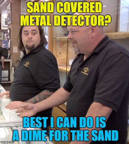 SAND COVERED METAL DETECTOR? BEST I CAN DO IS A DIME FOR THE SAND | made w/ Imgflip meme maker