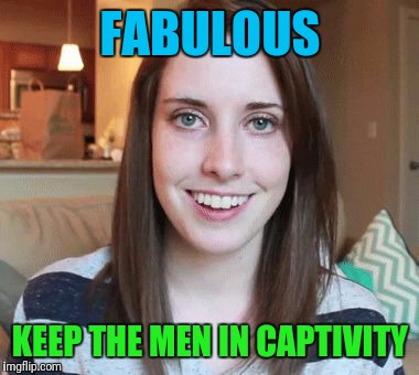 FABULOUS KEEP THE MEN IN CAPTIVITY | made w/ Imgflip meme maker