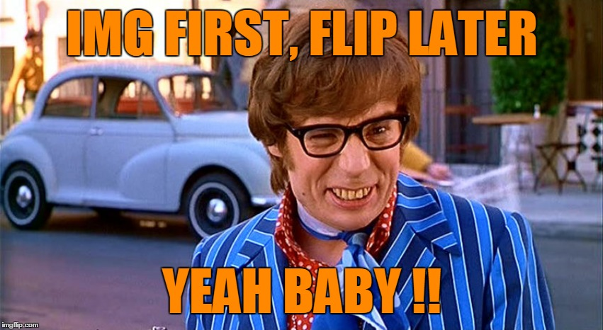 IMG FIRST, FLIP LATER YEAH BABY !! | made w/ Imgflip meme maker