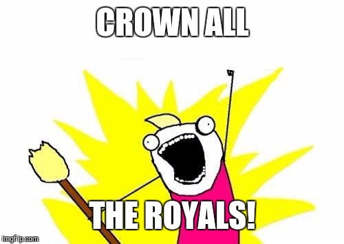 X All The Y Meme | CROWN ALL THE ROYALS! | image tagged in memes,x all the y | made w/ Imgflip meme maker