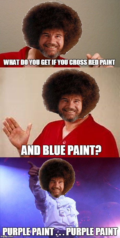 Why Am i Doing A Bad Pun Bob Ross? Because I Only Want To See You Laughing  | WHAT DO YOU GET IF YOU CROSS RED PAINT PURPLE PAINT . . . PURPLE PAINT AND BLUE PAINT? | image tagged in bob ross week,a lafonso event,bad pun dangerfield,bad pun | made w/ Imgflip meme maker