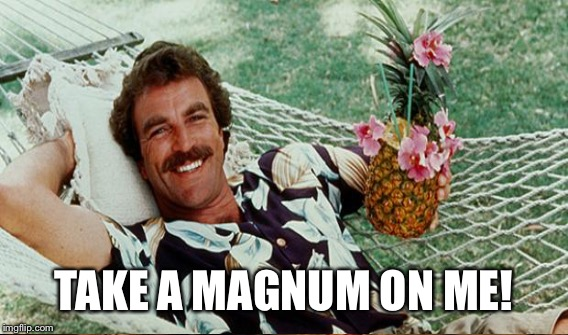 TAKE A MAGNUM ON ME! | made w/ Imgflip meme maker