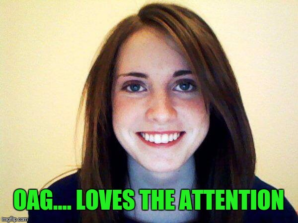 OAG.... LOVES THE ATTENTION | made w/ Imgflip meme maker