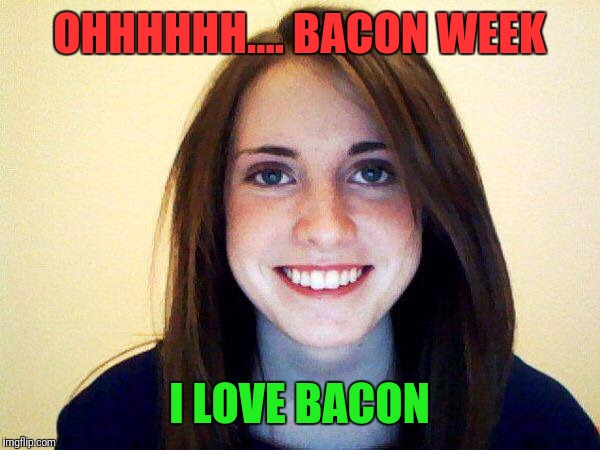 OHHHHHH.... BACON WEEK I LOVE BACON | made w/ Imgflip meme maker