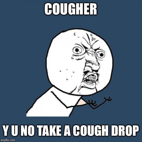 Y U No Meme | COUGHER Y U NO TAKE A COUGH DROP | image tagged in memes,y u no | made w/ Imgflip meme maker