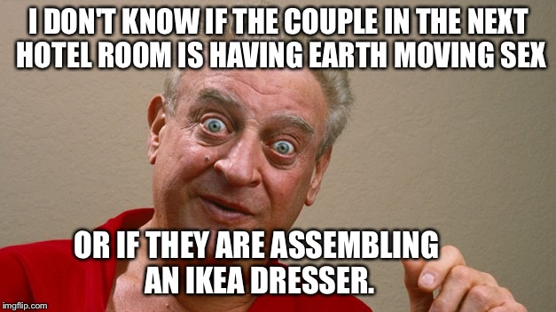 Rodney Dangerfield | I DON'T KNOW IF THE COUPLE IN THE NEXT HOTEL ROOM IS HAVING EARTH MOVING SEX OR IF THEY ARE ASSEMBLING AN IKEA DRESSER. | image tagged in rodney dangerfield | made w/ Imgflip meme maker