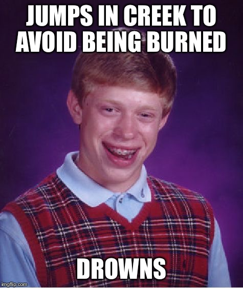 Bad Luck Brian Meme | JUMPS IN CREEK TO AVOID BEING BURNED DROWNS | image tagged in memes,bad luck brian | made w/ Imgflip meme maker