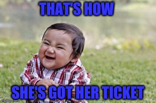 Evil Toddler Meme | THAT'S HOW SHE'S GOT HER TICKET | image tagged in memes,evil toddler | made w/ Imgflip meme maker