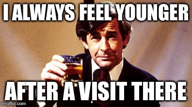 Dave Allen | I ALWAYS FEEL YOUNGER AFTER A VISIT THERE | image tagged in dave allen | made w/ Imgflip meme maker