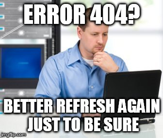 Error 404 | ERROR 404? BETTER REFRESH AGAIN JUST TO BE SURE | image tagged in memes,error 404 | made w/ Imgflip meme maker